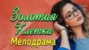 Фильм про любовь и жизнь в плену денег и олигархов Золотая клетка Русские мелодрамы 2019 новинки