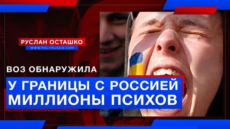 ВОЗ обнаружила у границы с Россией миллионы психов Руслан Осташко