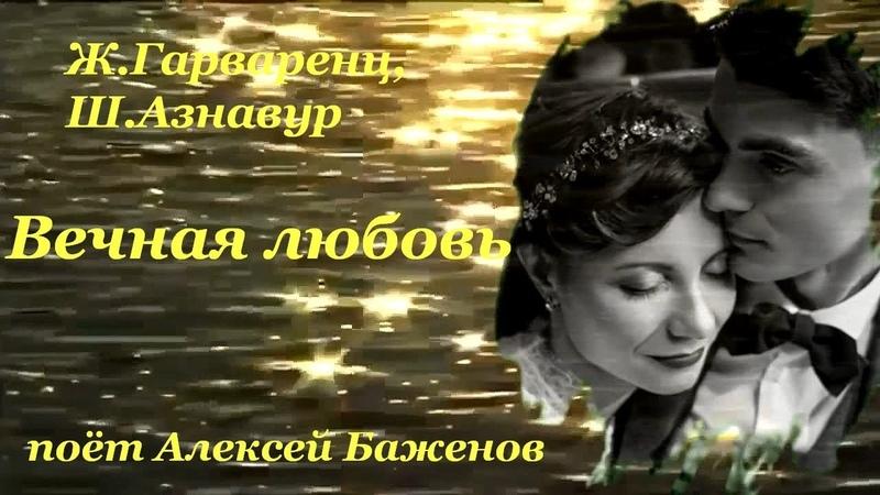ВЕЧНАЯ ЛЮБОВЬ, муз Ж Гарваренца, ст Ш Азнавура, поёт Алексей Баженов