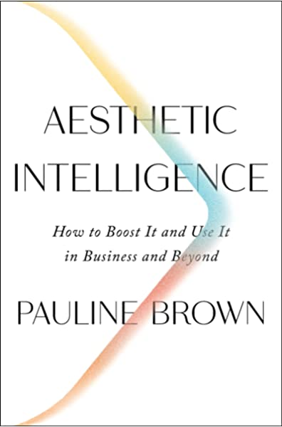 Aesthetic Intelligence How to Boost It and Use It in Business and Beyond by Pauline Brown