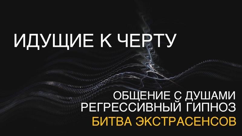ИДУЩИЕ К ЧЕРТУ 4. Мой опыт в БИТВЕ ЭКСТРАСЕНСОВ. Под Гипнозом. Регресс.