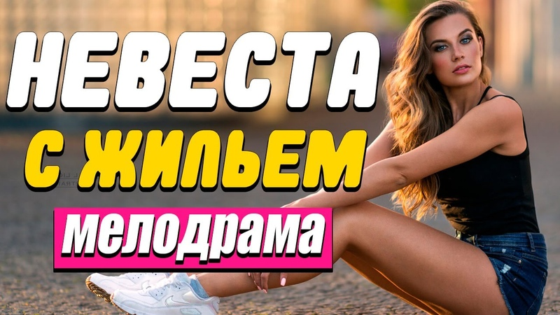 КИНОКАРТИНА О КОРЫСТИ И ЛЮБВИ НЕВЕСТА С ЖИЛЬЁМ Русские мелодрамы новинки