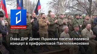 Глава ДНР Денис Пушилин посетил полевой концерт в прифронтовой Пантелеймоновке
