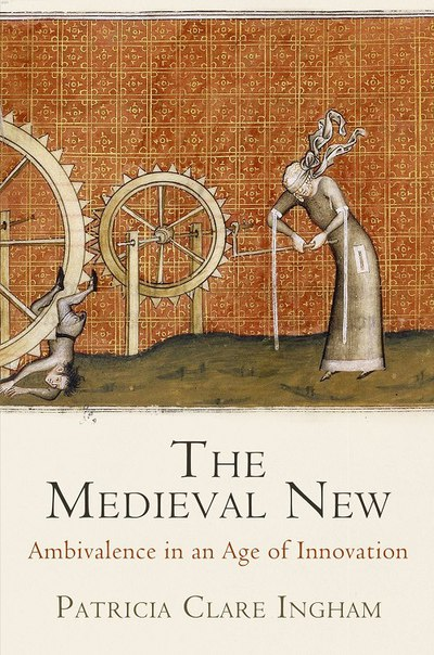 Patricia Clare Ingham - The Medieval New Ambivalence in an Age of Innovation