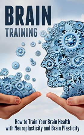 Brain Training How to Train Your Brain Health with Neuroplasticity and Brain Plasticity