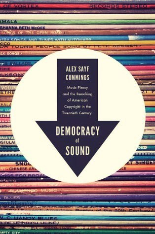 Democracy of Sound: Music Piracy and the Remaking of American Copyright in the Twentieth Century - Alex Cummings