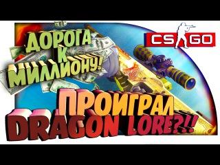 ПРОИГРАЛ DRAGON LORE?! - ДОРОГА К МИЛЛИОНУ В CS:GO!