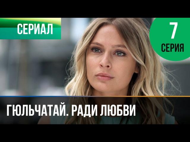 ▶️ Гюльчатай Ради любви 7 серия Мелодрама Фильмы и сериалы Русские мелодрамы