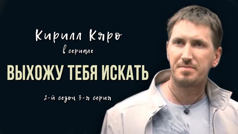 Кирилл Кяро в сериале Выхожу тебя искать 2