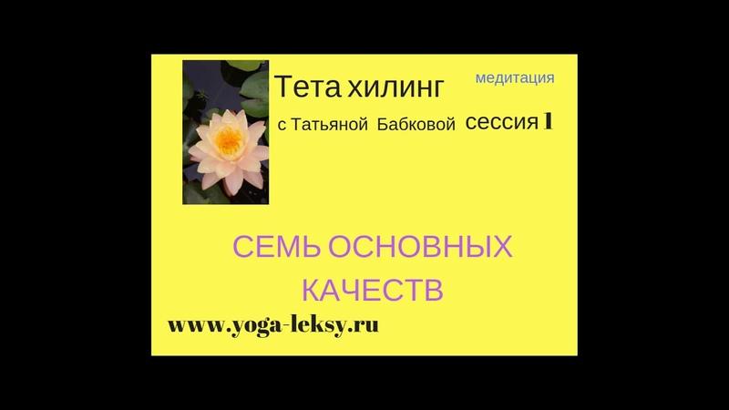 Тета хилинг Семь основных качеств Татьяна Бабкова сессия 1 www.yoga-leksy.ru