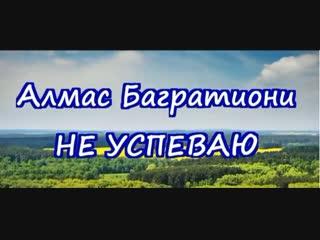 Алмас Багратиони  Не успеваю...