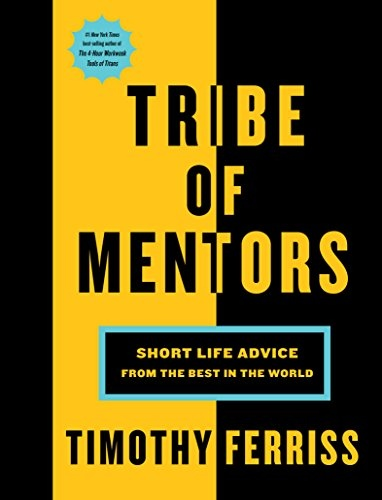 Tim Ferriss] Tribe of Mentors  Short Life Advice
