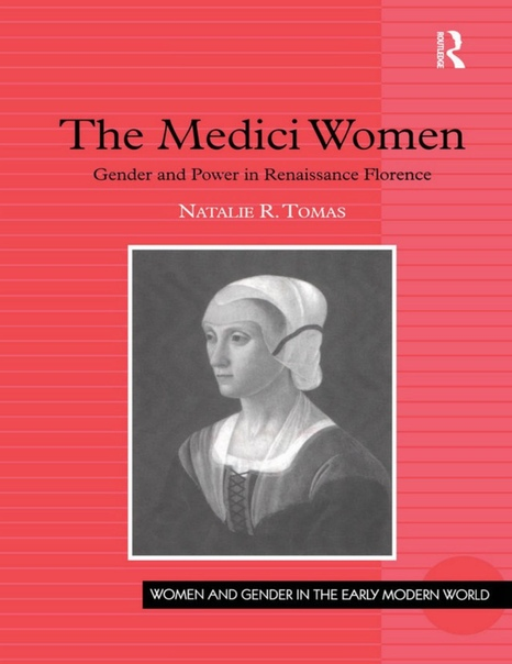 The Medici Women Gender and Power in Renaissance Florence (Women and Gender in the Early Modern World) by Natalie R