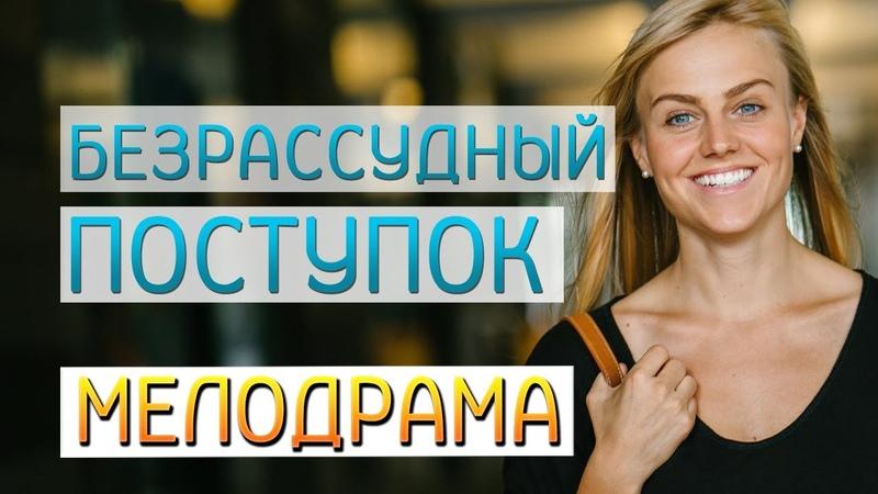 Фильм Безрассудный поступок Русские мелодрамы новинки 2019