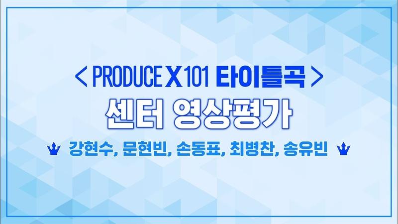 PRODUCE X 101 최초공개 타이틀곡 센터 영상평가ㅣ강현수 문현빈 손동표 최병찬 송유