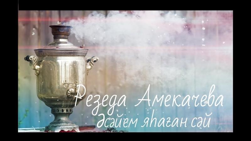 Резеда Амекачева Әсәйем яhаған сәй