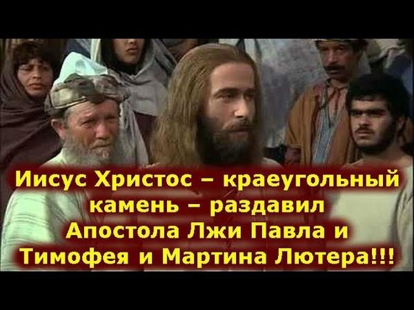 Иисус Христос – краеугольный камень – раздавил Апостола Лжи Павла и Тимофея и Мартина Лютера