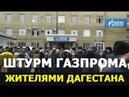 ШТУРМ ГАЗПРОМА ЖИТЕЛЯМИ ДАГЕСТАНА ХАСАВЮРТ МАХАЧКАЛА Новости Россия 2019