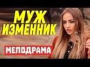 Блестящий фильм с большим рейтингом - МУЖ ИЗМЕННИК Русские мелодрамы новинки 2021