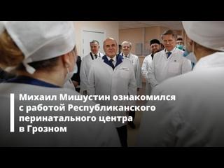 Михаил Мишустин ознакомился с работой Республиканского перинатального центра в Грозном