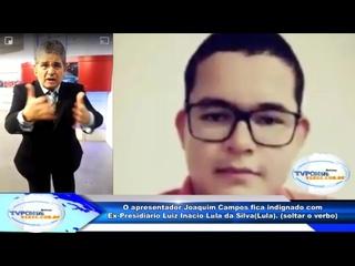 O apresentador Joaquim Campos fica indignado com Ex-Presidiário Luiz Inácio Lula da Silva(Lula). (soltar o verbo)