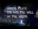 Grace Plays Ori and the Will of the Wisps (part 1)