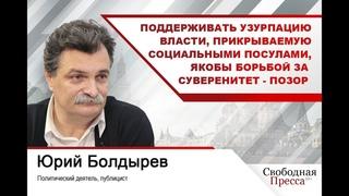Юрий Болдырев: Поддерживать узурпацию власти, прикрываемую социальными посулами - позор