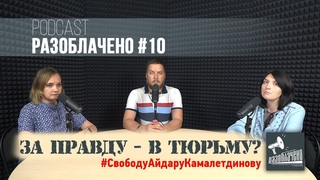 За правду - в тюрьму? Арест Айдара Камалетдинова (Podcast Разоблачено #10)